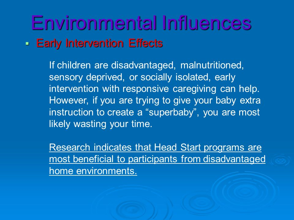 Environmental Influences Early Intervention Effects Early Intervention Effects If children are disadvantaged, malnutritioned, sensory deprived, or soc