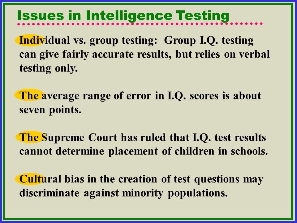 Issues in Intelligence Testing Individual vs. group testing: Group I.Q. testing can give fairly accurate results, but relies on verbal testing only. T