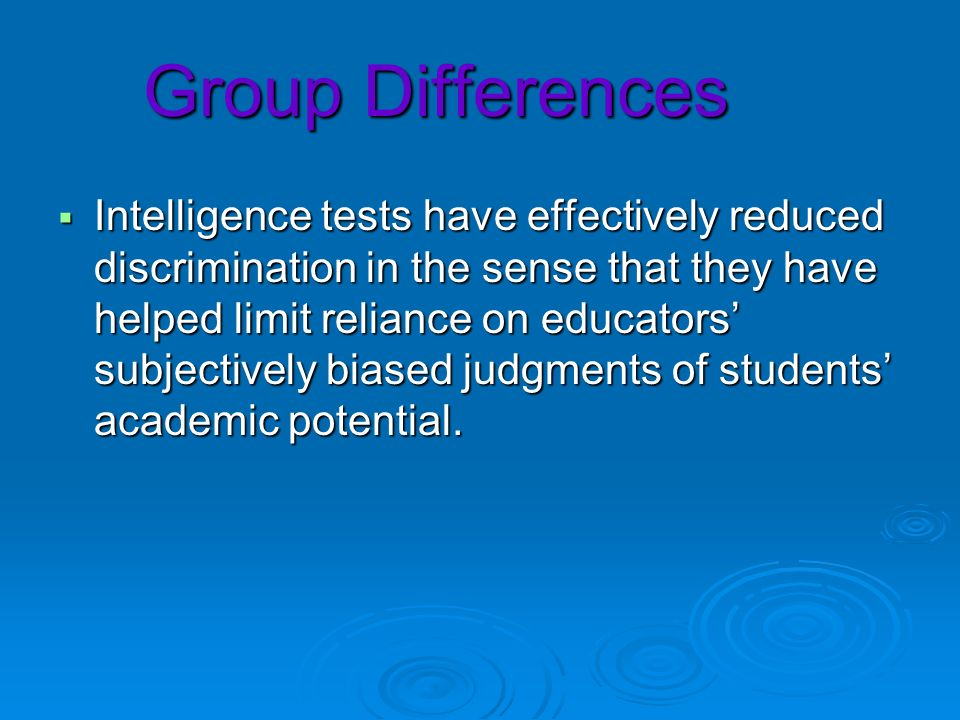 Group Differences Intelligence tests have effectively reduced discrimination in the sense that they have helped limit reliance on educators subjective