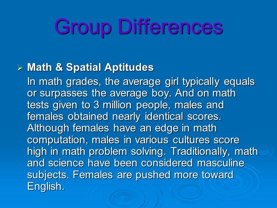 Group Differences Math & Spatial Aptitudes Math & Spatial Aptitudes In math grades, the average girl typically equals or surpasses the average boy. An