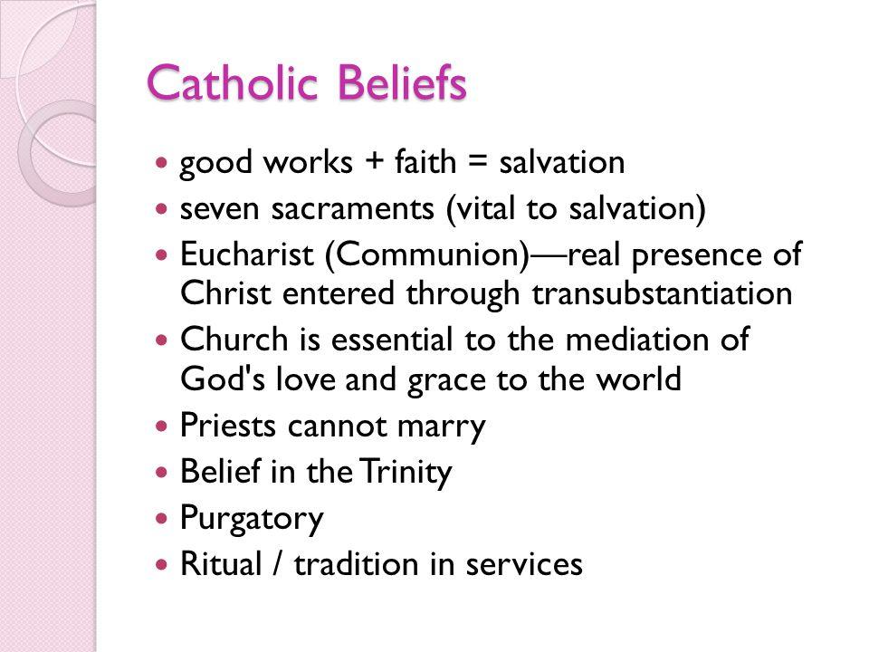 Catholic Beliefs good works + faith = salvation seven sacraments (vital to salvation) Eucharist (Communion)real presence of Christ entered through tra