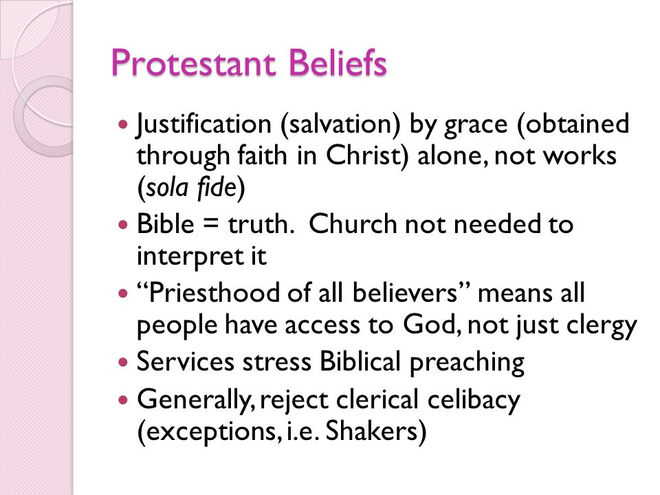 Protestant Beliefs Justification (salvation) by grace (obtained through faith in Christ) alone, not works (sola fide) Bible = truth. Church not needed