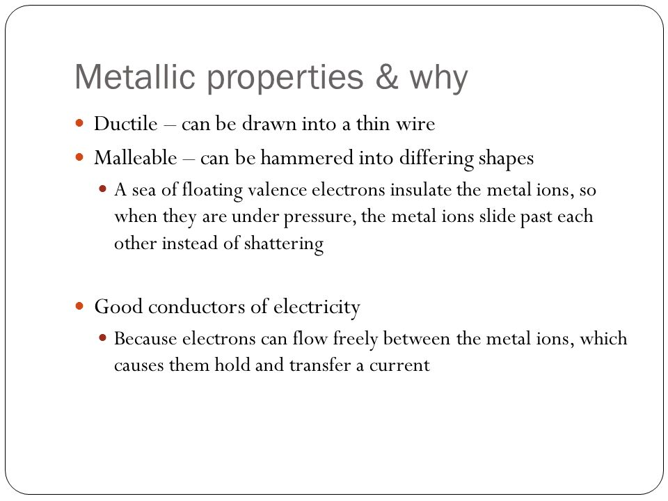 Metallic properties & why Ductile – can be drawn into a thin wire Malleable – can be hammered into differing shapes A sea of floating valence electron