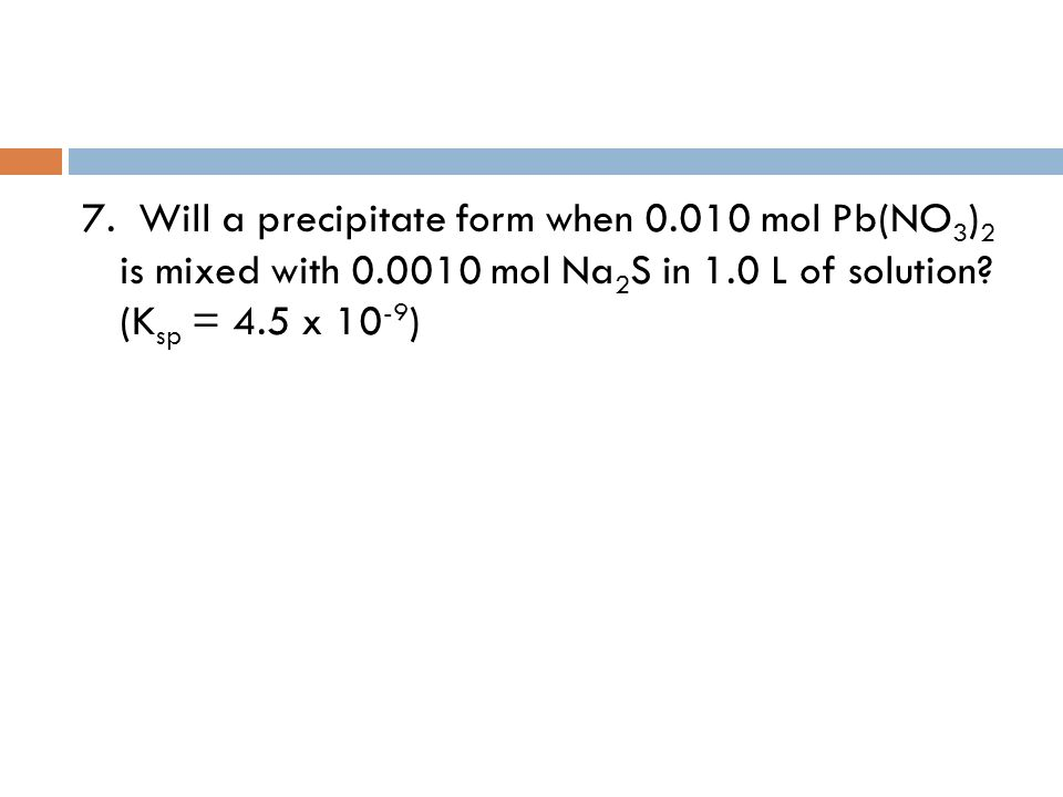 7. Will a precipitate form when 0.010 mol Pb(NO 3 ) 2 is mixed with 0.0010 mol Na 2 S in 1.0 L of solution? (K sp = 4.5 x 10 -9 )