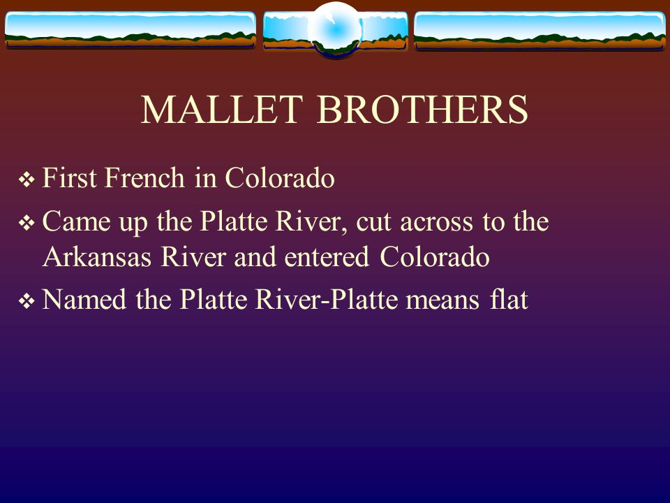 MALLET BROTHERS First French in Colorado Came up the Platte River, cut across to the Arkansas River and entered Colorado Named the Platte River-Platte