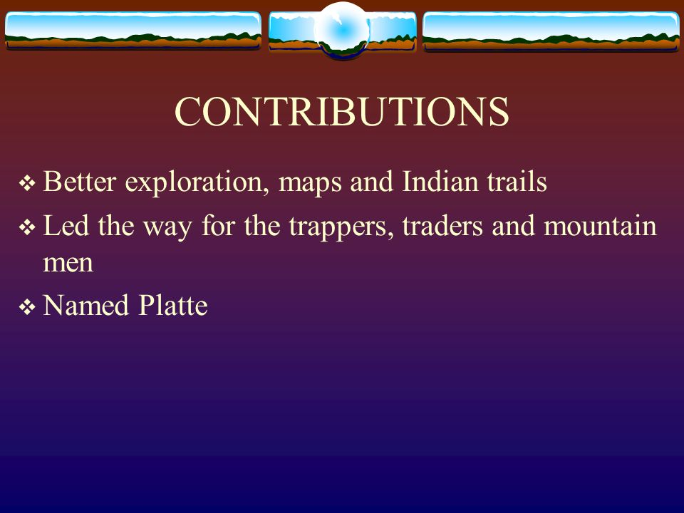 CONTRIBUTIONS Better exploration, maps and Indian trails Led the way for the trappers, traders and mountain men Named Platte