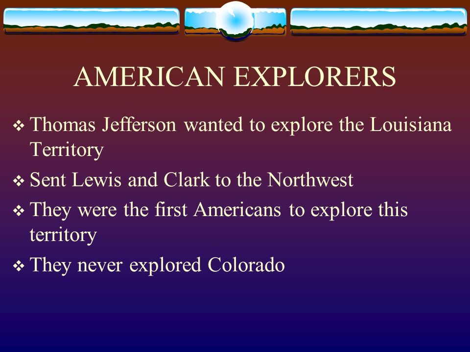 AMERICAN EXPLORERS Thomas Jefferson wanted to explore the Louisiana Territory Sent Lewis and Clark to the Northwest They were the first Americans to e