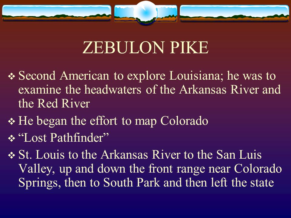ZEBULON PIKE Second American to explore Louisiana; he was to examine the headwaters of the Arkansas River and the Red River He began the effort to map