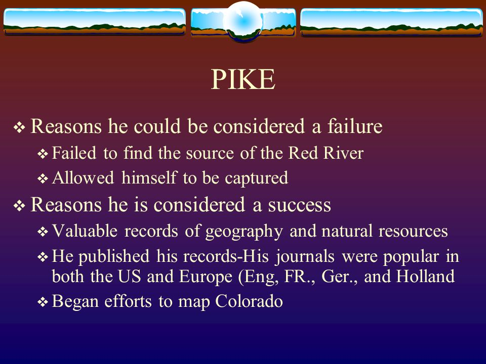 PIKE Reasons he could be considered a failure Failed to find the source of the Red River Allowed himself to be captured Reasons he is considered a suc