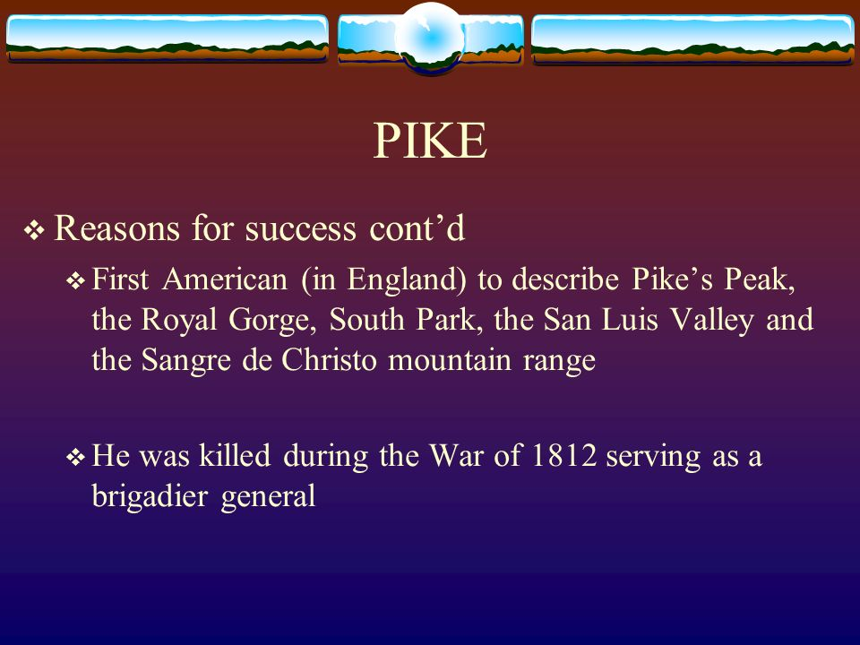 PIKE Reasons for success contd First American (in England) to describe Pikes Peak, the Royal Gorge, South Park, the San Luis Valley and the Sangre de