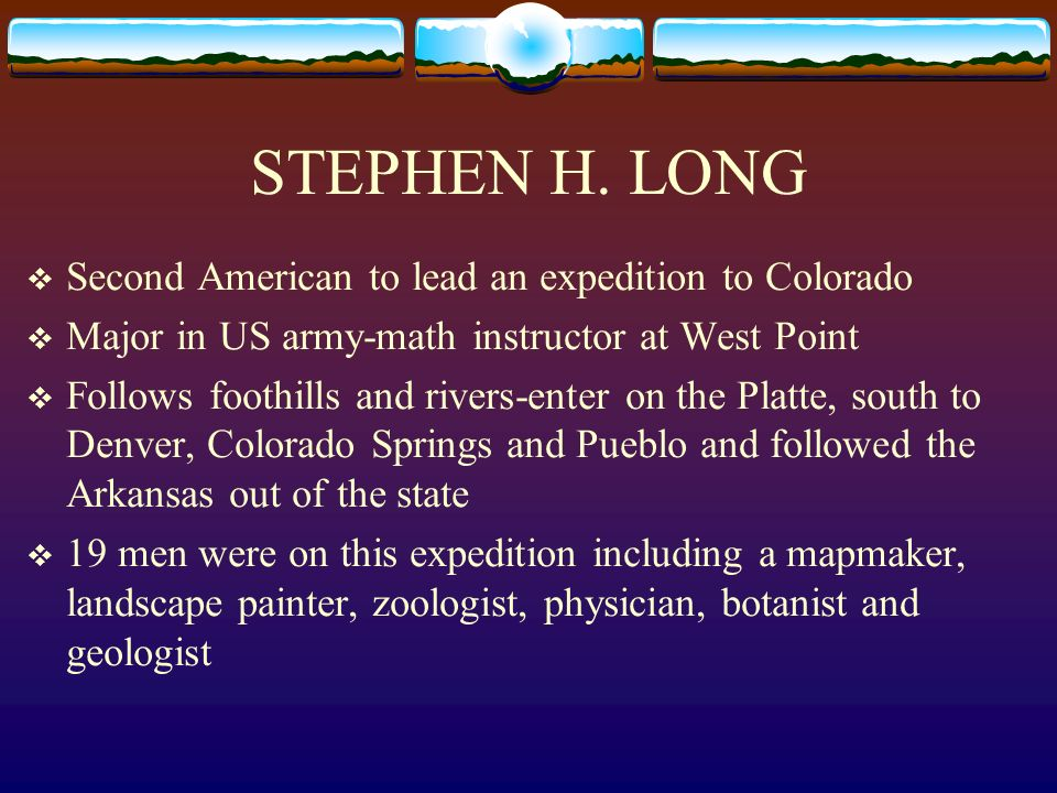 STEPHEN H. LONG Second American to lead an expedition to Colorado Major in US army-math instructor at West Point Follows foothills and rivers-enter on