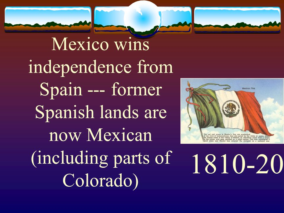 Mexico wins independence from Spain --- former Spanish lands are now Mexican (including parts of Colorado) 1810-20