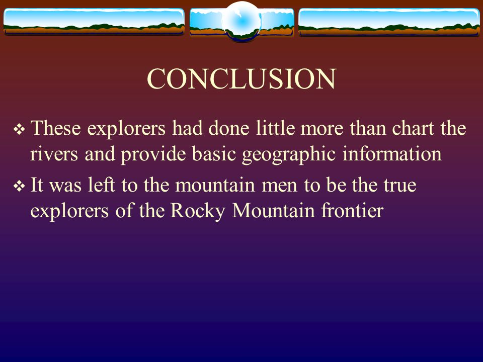 CONCLUSION These explorers had done little more than chart the rivers and provide basic geographic information It was left to the mountain men to be t