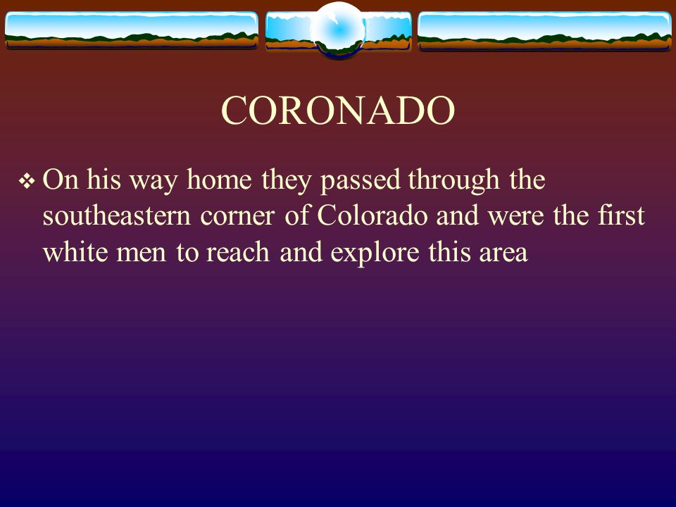 CORONADO On his way home they passed through the southeastern corner of Colorado and were the first white men to reach and explore this area