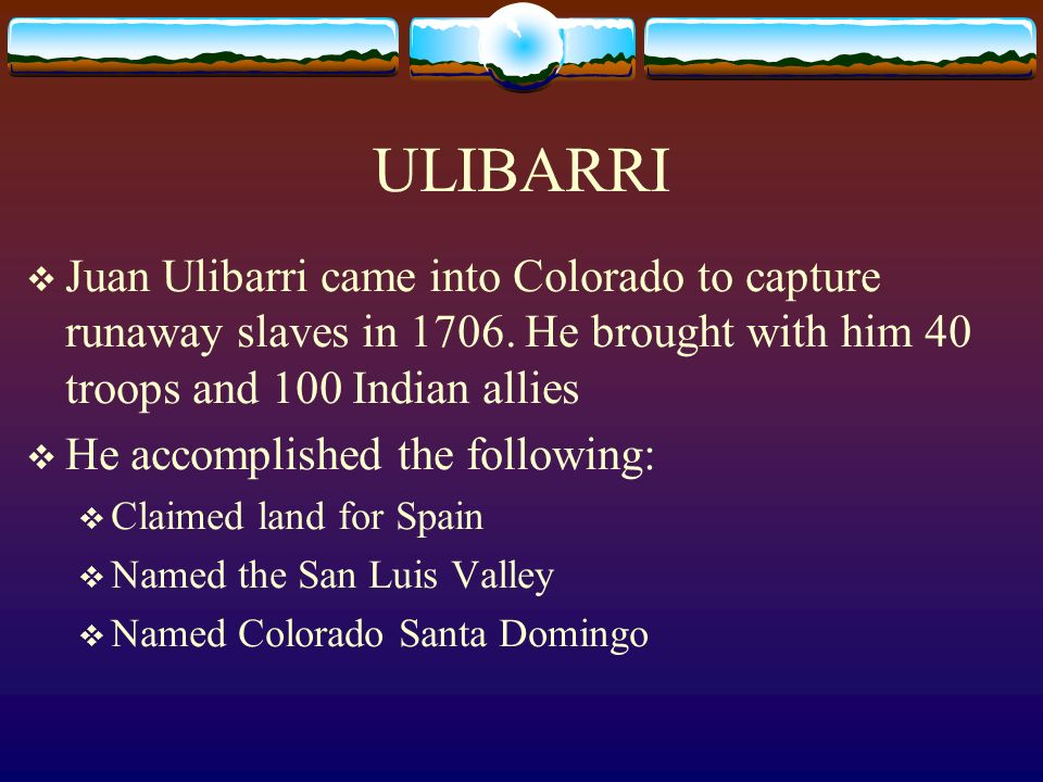 ULIBARRI Juan Ulibarri came into Colorado to capture runaway slaves in 1706. He brought with him 40 troops and 100 Indian allies He accomplished the f