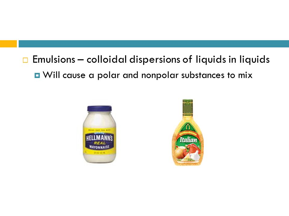 Emulsions – colloidal dispersions of liquids in liquids Will cause a polar and nonpolar substances to mix