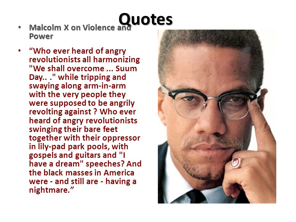 Quotes Malcolm X on Violence and Power Malcolm X on Violence and Power Who ever heard of angry revolutionists all harmonizing