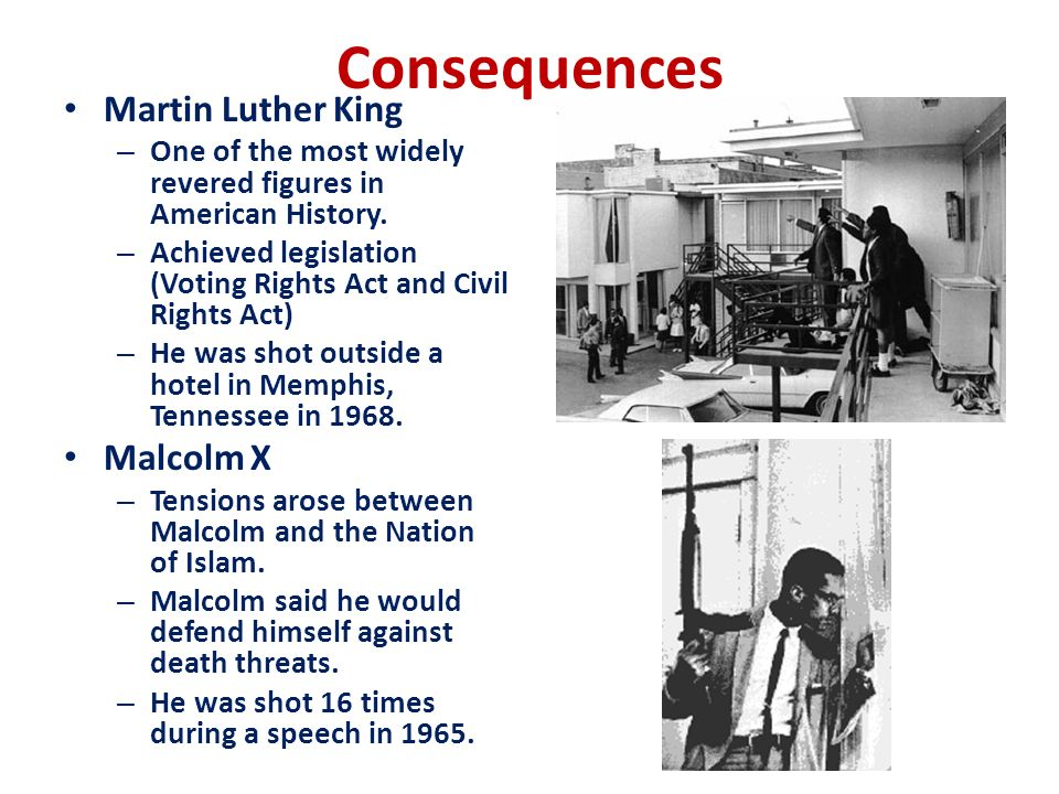 Consequences Martin Luther King – One of the most widely revered figures in American History. – Achieved legislation (Voting Rights Act and Civil Righ