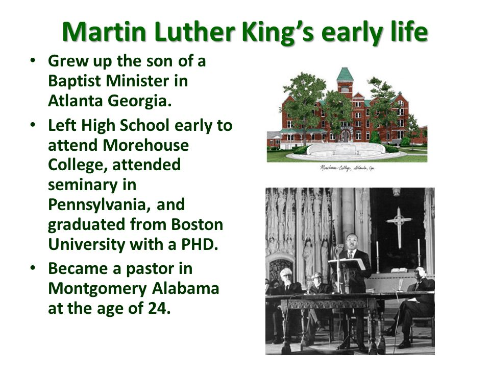 Martin Luther Kings early life Grew up the son of a Baptist Minister in Atlanta Georgia. Left High School early to attend Morehouse College, attended