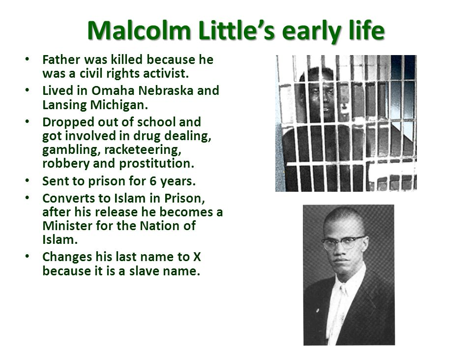 Malcolm Littles early life Father was killed because he was a civil rights activist. Lived in Omaha Nebraska and Lansing Michigan. Dropped out of scho