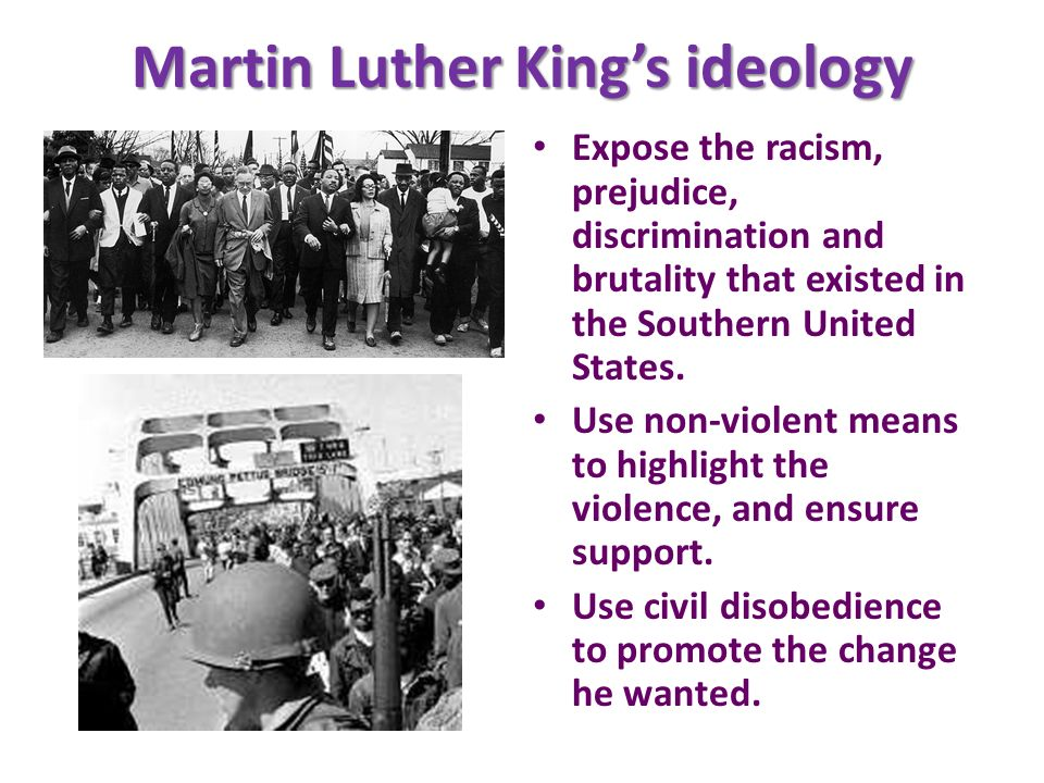 Martin Luther Kings ideology Expose the racism, prejudice, discrimination and brutality that existed in the Southern United States. Use non-violent me