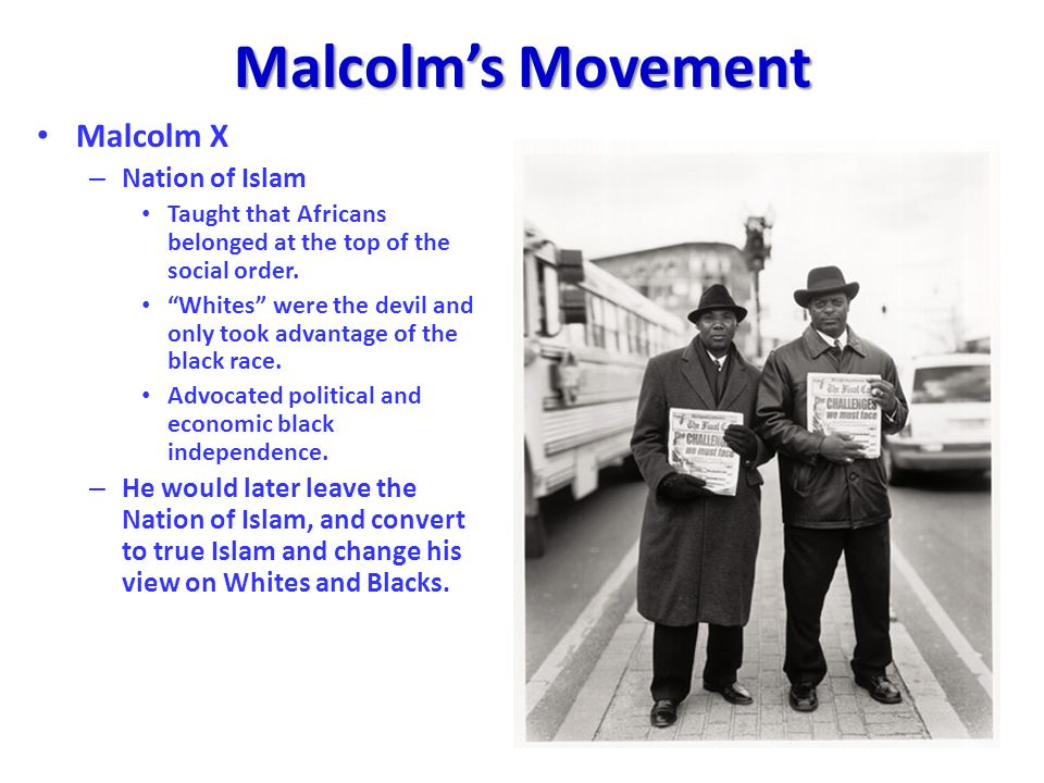 Malcolms Movement Malcolm X – Nation of Islam Taught that Africans belonged at the top of the social order. Whites were the devil and only took advant