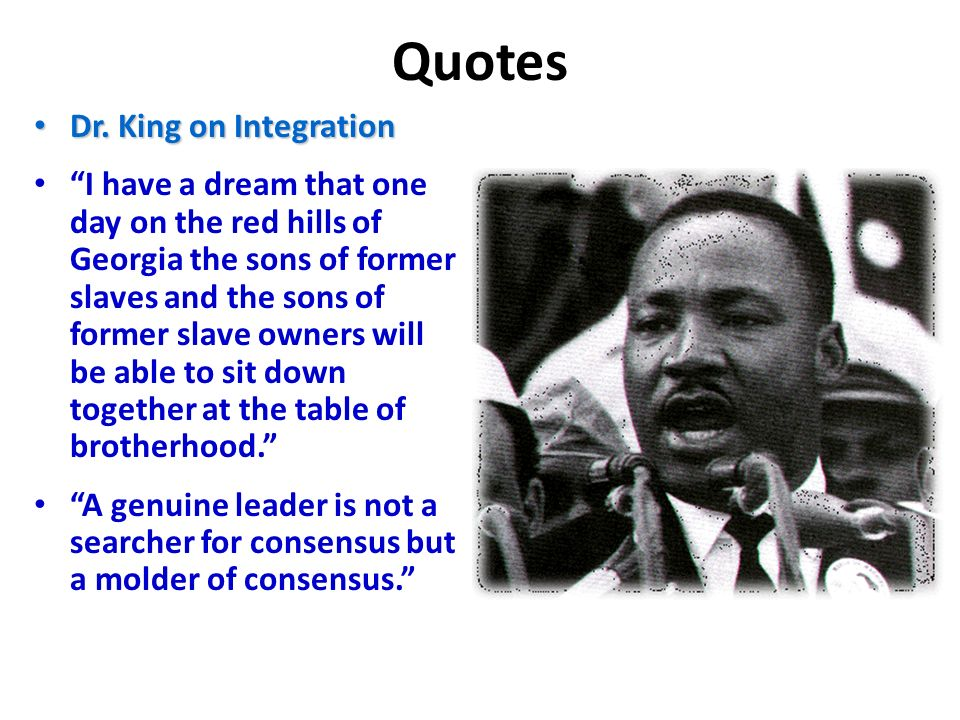 Quotes Dr. King on Integration Dr. King on Integration I have a dream that one day on the red hills of Georgia the sons of former slaves and the sons