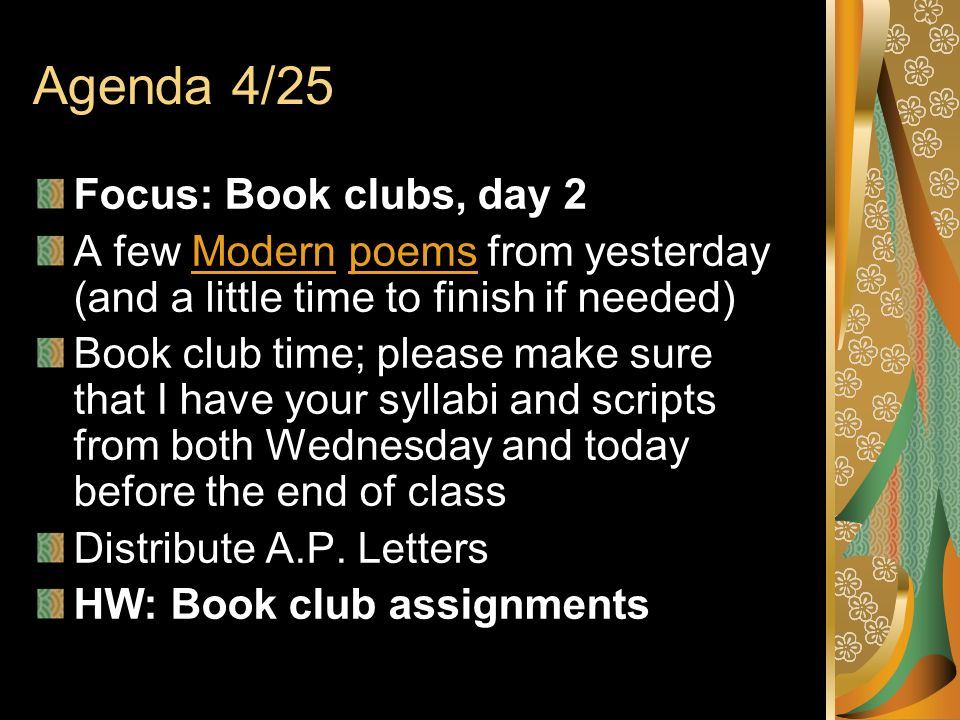 Agenda 4/25 Focus: Book clubs, day 2 A few Modern poems from yesterday (and a little time to finish if needed)Modernpoems Book club time; please make sure that I have your syllabi and scripts from both Wednesday and today before the end of class Distribute A.P.