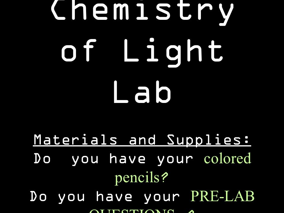 Chemistry of Light Lab Materials and Supplies: Do you have your colored pencils ? Do you have your PRE-LAB QUESTIONS ?