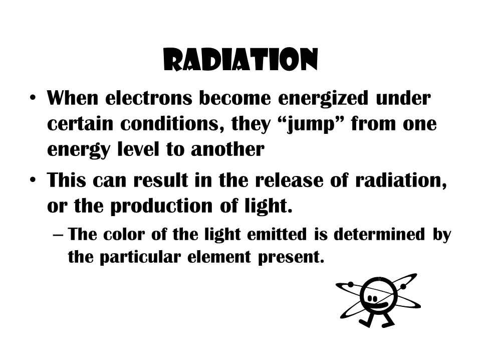 Radiation When electrons become energized under certain conditions, they jump from one energy level to another This can result in the release of radiation, or the production of light.