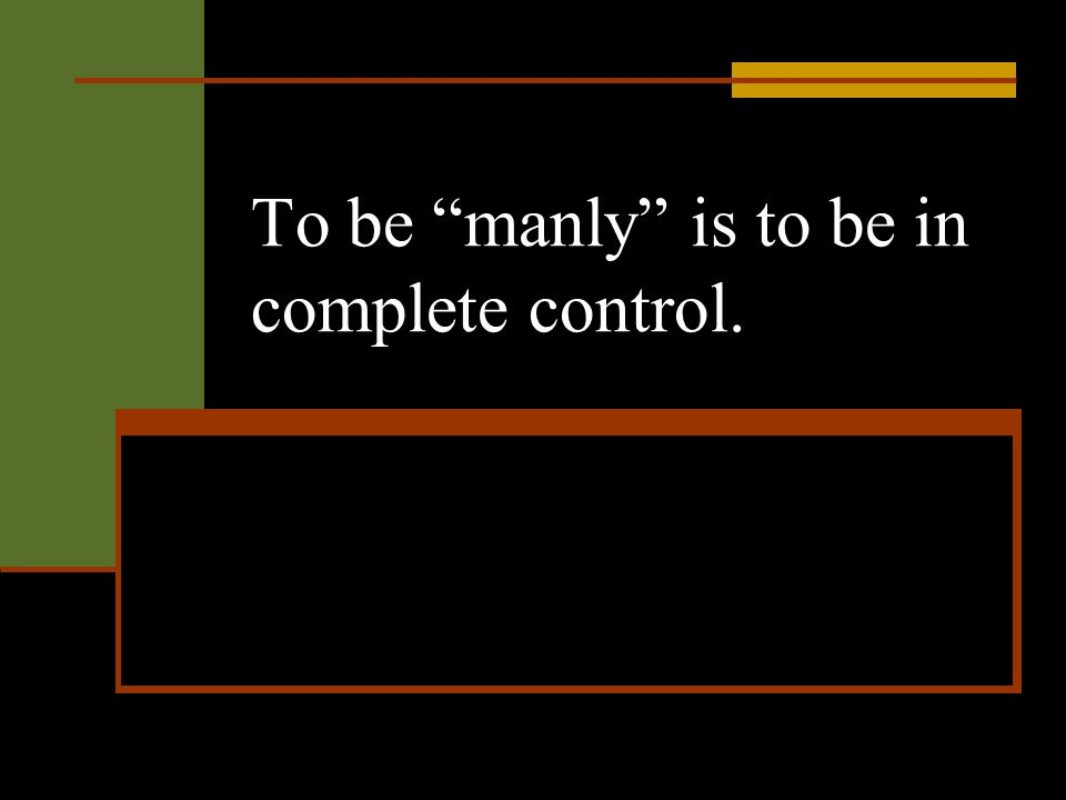 To be manly is to be in complete control.