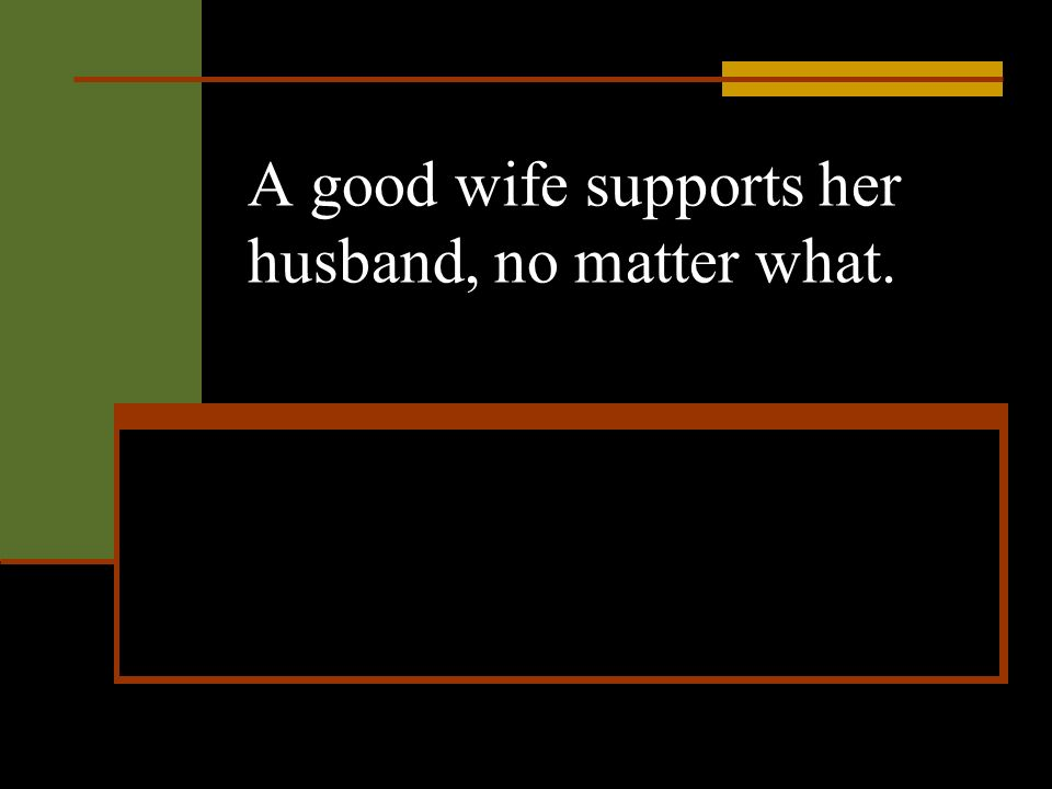 A good wife supports her husband, no matter what.