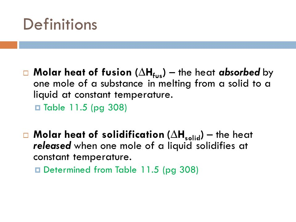 Definitions Molar heat of fusion (H fus ) – the heat absorbed by one mole of a substance in melting from a solid to a liquid at constant temperature.