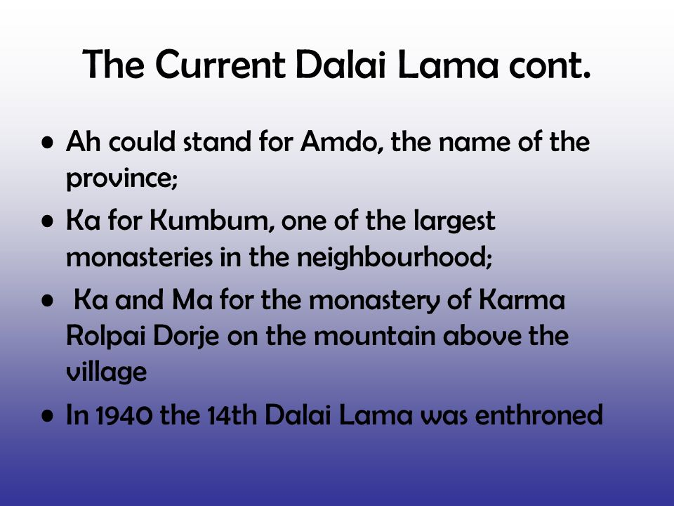 The Current Dalai Lama cont. Ah could stand for Amdo, the name of the province; Ka for Kumbum, one of the largest monasteries in the neighbourhood; Ka