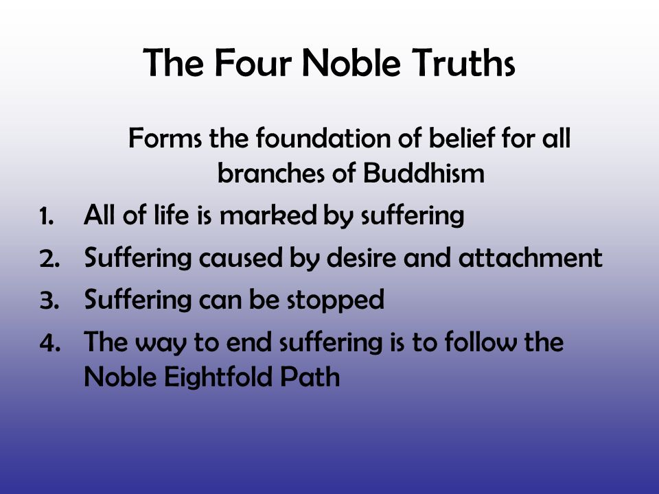 The Four Noble Truths Forms the foundation of belief for all branches of Buddhism 1.All of life is marked by suffering 2.Suffering caused by desire an