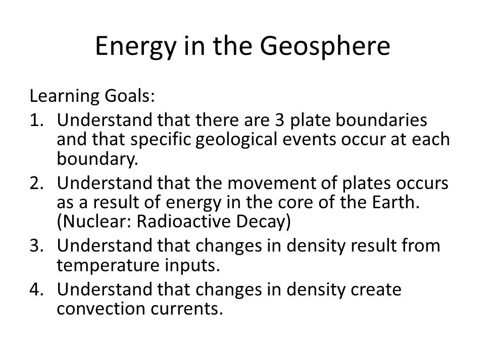 Energy in the Geosphere Learning Goals: 1.Understand that there are 3 plate boundaries and that specific geological events occur at each boundary. 2.U