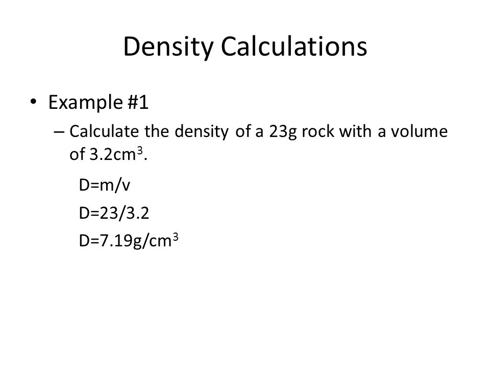 Density Calculations Example #2 – The solid inner core of the Earth has a density of approximately 13g/cm 3.