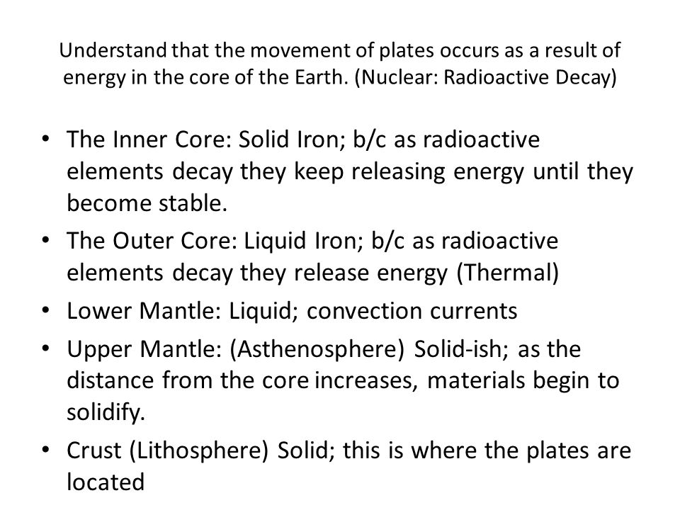 Understand that the movement of plates occurs as a result of energy in the core of the Earth. (Nuclear: Radioactive Decay) The Inner Core: Solid Iron;