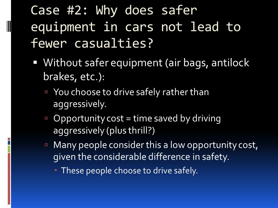 Case #2: Why does safer equipment in cars not lead to fewer casualties? Without safer equipment (air bags, antilock brakes, etc.): You choose to drive