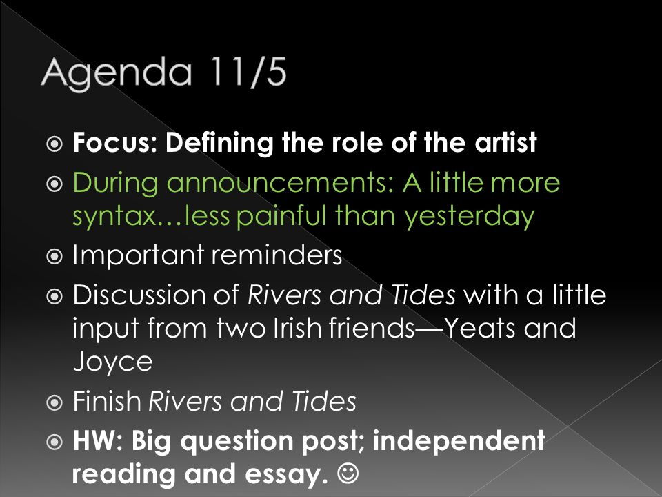 Focus: Defining the role of the artist During announcements: A little more syntax…less painful than yesterday Important reminders Discussion of Rivers and Tides with a little input from two Irish friendsYeats and Joyce Finish Rivers and Tides HW: Big question post; independent reading and essay.