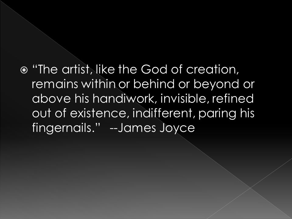 The artist, like the God of creation, remains within or behind or beyond or above his handiwork, invisible, refined out of existence, indifferent, paring his fingernails.