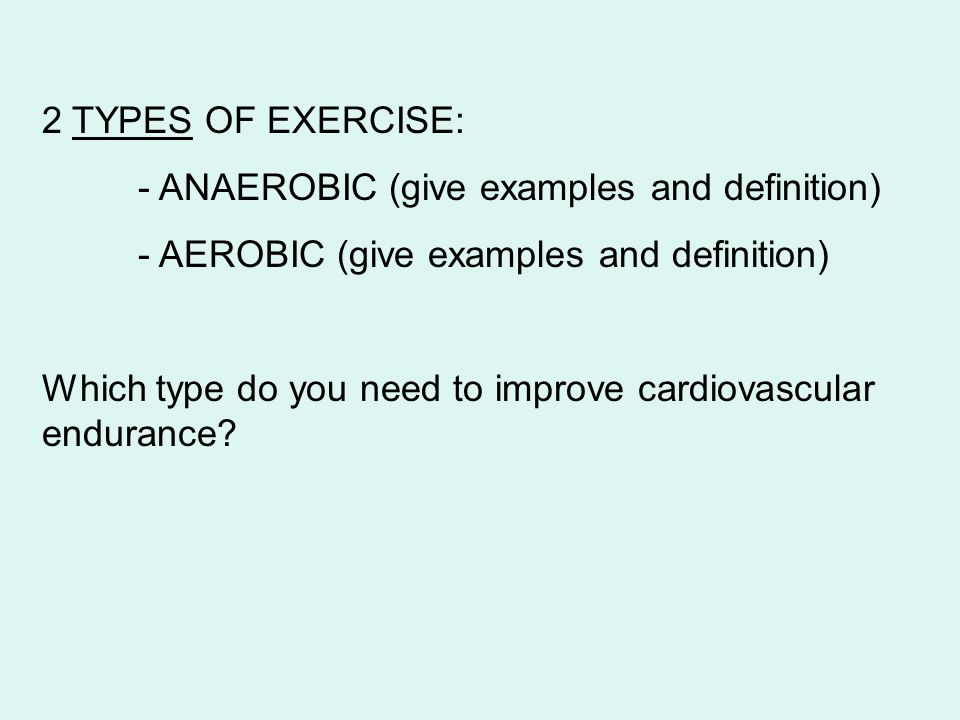 2 TYPES OF EXERCISE: - ANAEROBIC (give examples and definition) - AEROBIC (give examples and definition) Which type do you need to improve cardiovascu