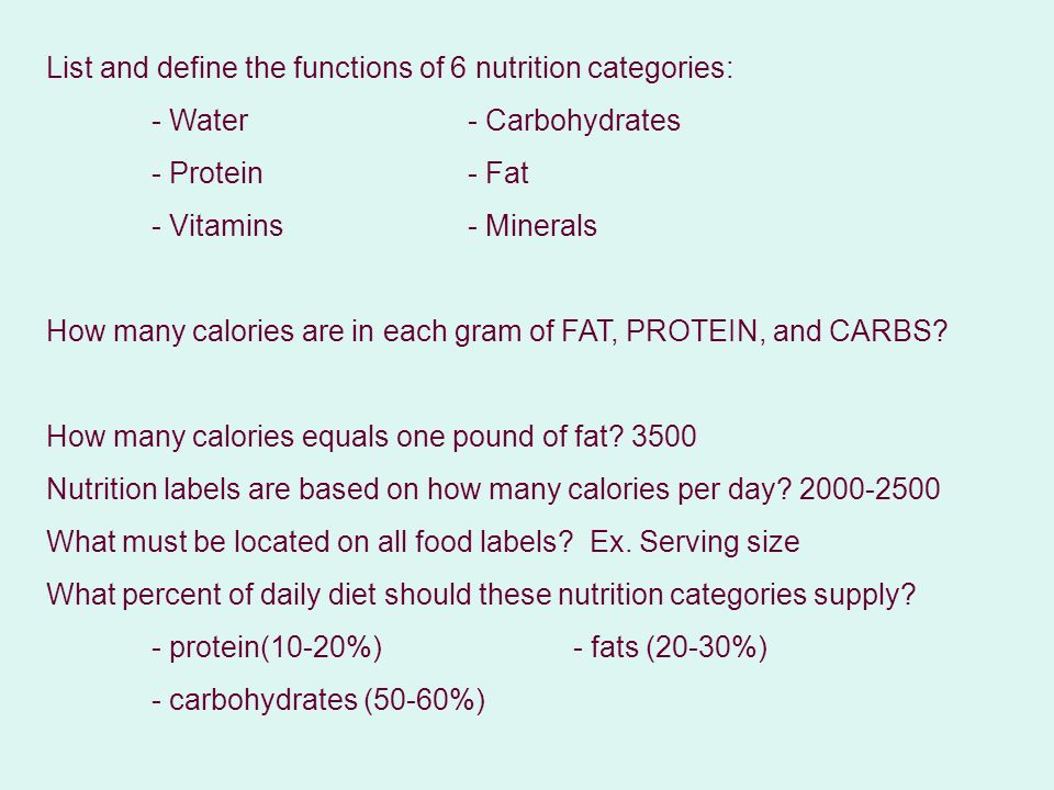 List and define the functions of 6 nutrition categories: - Water- Carbohydrates - Protein- Fat - Vitamins- Minerals How many calories are in each gram