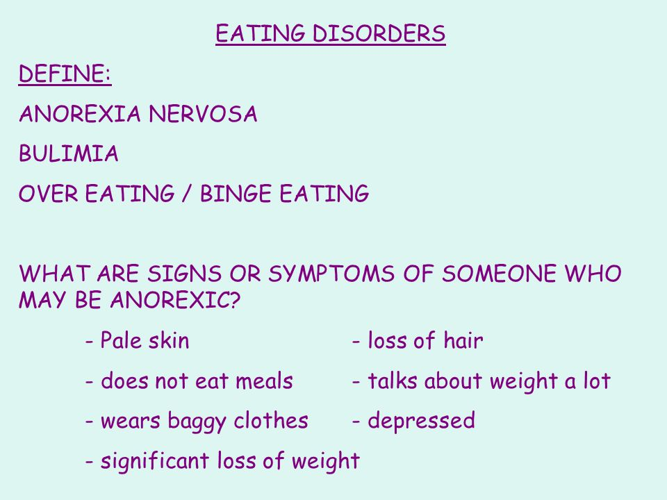 EATING DISORDERS DEFINE: ANOREXIA NERVOSA BULIMIA OVER EATING / BINGE EATING WHAT ARE SIGNS OR SYMPTOMS OF SOMEONE WHO MAY BE ANOREXIC? - Pale skin- l