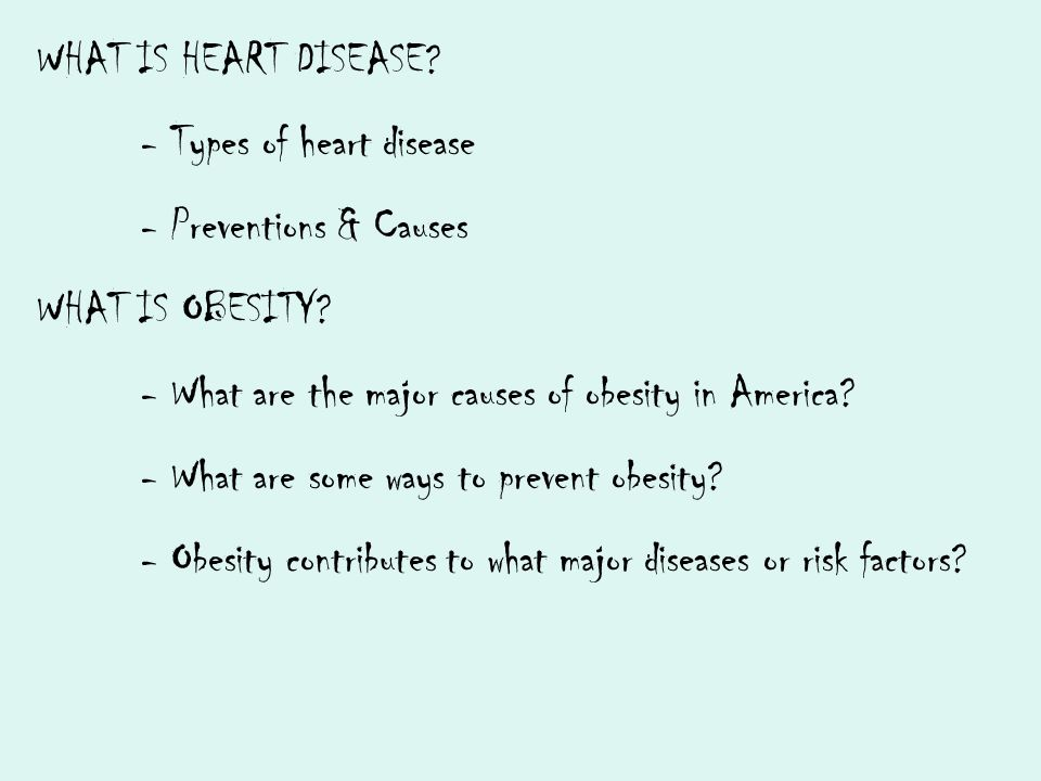 WHAT IS HEART DISEASE? - Types of heart disease - Preventions & Causes WHAT IS OBESITY? - What are the major causes of obesity in America? - What are