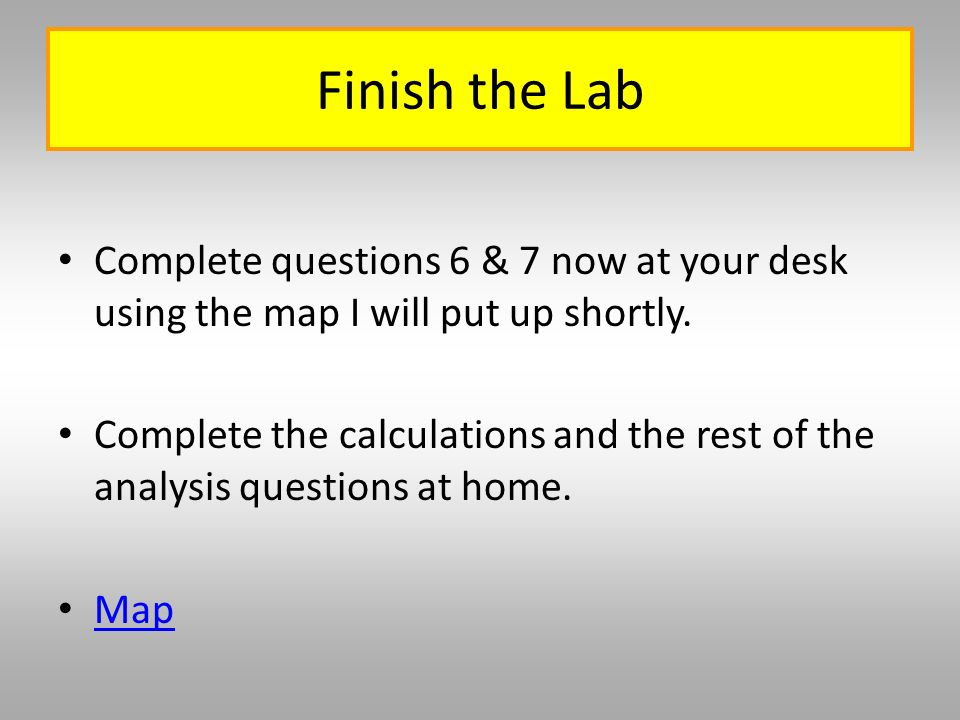 Finish the Lab Complete questions 6 & 7 now at your desk using the map I will put up shortly.