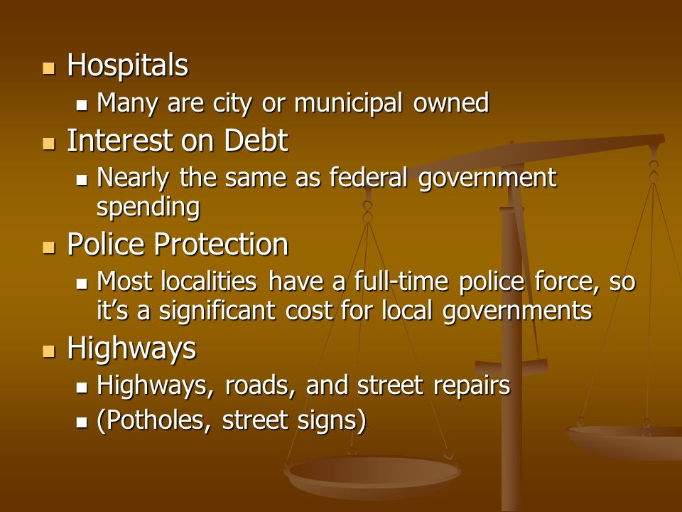 Hospitals Hospitals Many are city or municipal owned Many are city or municipal owned Interest on Debt Interest on Debt Nearly the same as federal government spending Nearly the same as federal government spending Police Protection Police Protection Most localities have a full-time police force, so its a significant cost for local governments Most localities have a full-time police force, so its a significant cost for local governments Highways Highways Highways, roads, and street repairs Highways, roads, and street repairs (Potholes, street signs) (Potholes, street signs)