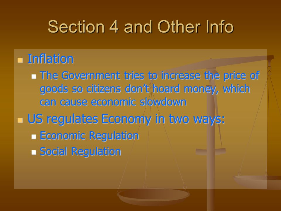 Section 4 and Other Info Inflation Inflation The Government tries to increase the price of goods so citizens dont hoard money, which can cause economic slowdown The Government tries to increase the price of goods so citizens dont hoard money, which can cause economic slowdown US regulates Economy in two ways: US regulates Economy in two ways: Economic Regulation Economic Regulation Social Regulation Social Regulation