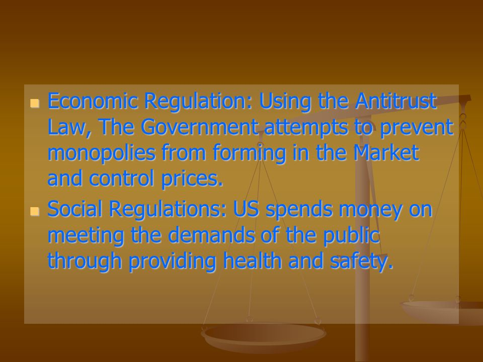Economic Regulation: Using the Antitrust Law, The Government attempts to prevent monopolies from forming in the Market and control prices.