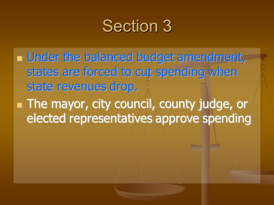 Section 3 Under the balanced budget amendment, states are forced to cut spending when state revenues drop.